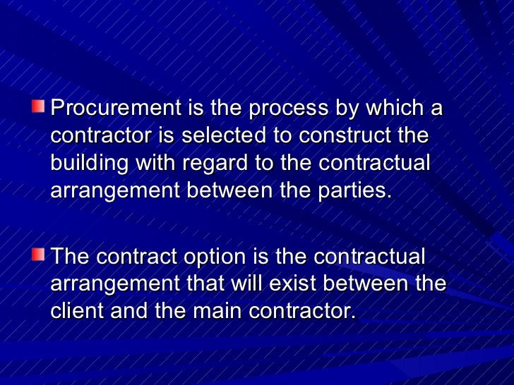 <ul><li>Procurement is the process by which a contractor is selected to construct the building with regard to the contract...