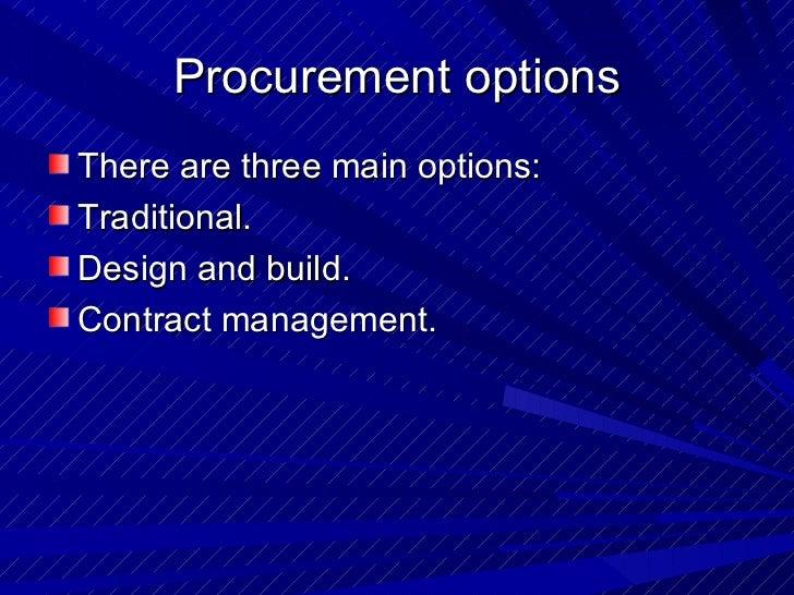 <ul><li>There are three main options: </li></ul><ul><li>Traditional. </li></ul><ul><li>Design and build. </li></ul><ul><li...