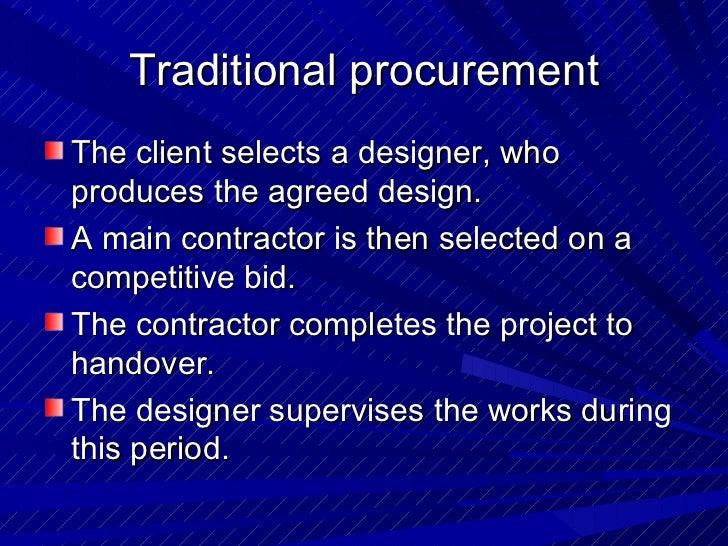 Traditional procurement <ul><li>The client selects a designer, who produces the agreed design.  </li></ul><ul><li>A main c...