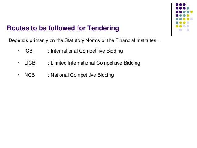 Routes to be followed for Tendering Depends primarily on the Statutory Norms or the Financial Institutes . • ICB : Interna...
