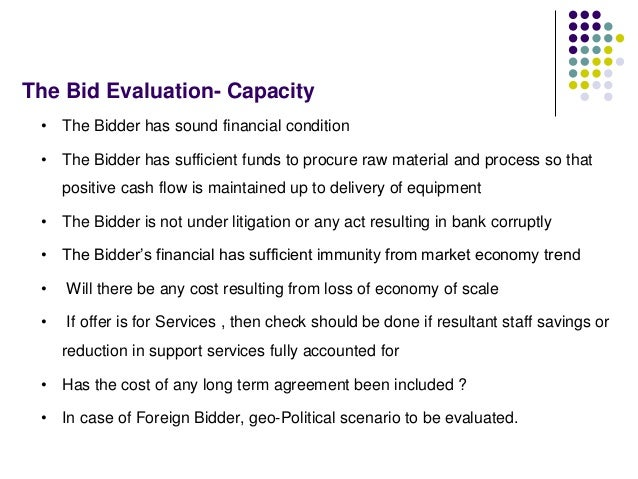 The Bid Evaluation- Capacity • The Bidder has sound financial condition • The Bidder has sufficient funds to procure raw m...