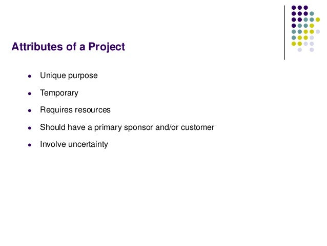 Attributes of a Project  Unique purpose  Temporary  Requires resources  Should have a primary sponsor and/or customer ...
