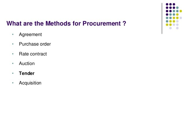 What are the Methods for Procurement ? • Agreement • Purchase order • Rate contract • Auction • Tender • Acquisition