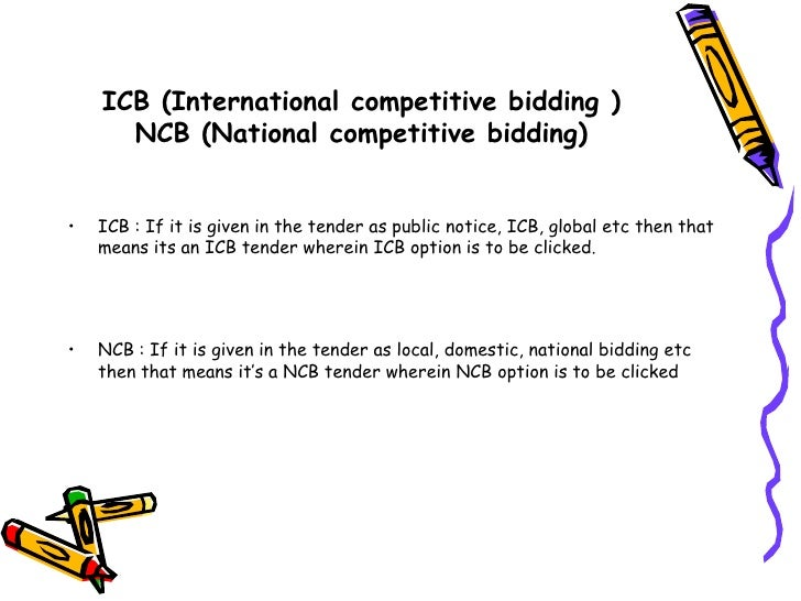 ICB (International competitive bidding )NCB (National competitive bidding)<br />ICB : If it is given in the tender as publ...