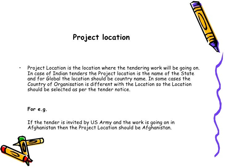 Project location<br />Project Location is the location where the tendering work will be going on. In case of Indian tender...