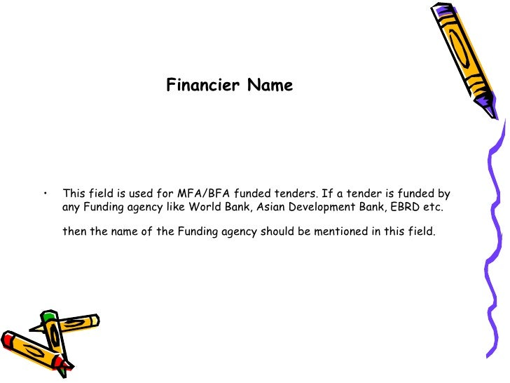 Financier Name<br />This field is used for MFA/BFA funded tenders. If a tender is funded by any Funding agency like World ...