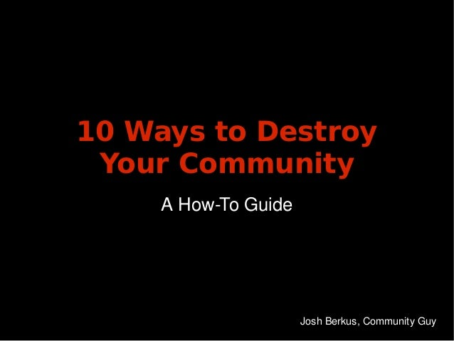 10 Ways to Destroy     Your Community         A How­To Guide                                          Josh Berkus, Communi...