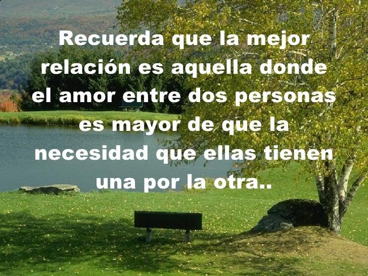 Recuerda que la mejor relación es aquella donde el amor entre dos personas es mayor de que la necesidad que ellas tienen u...