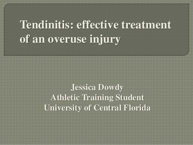 Tendinitis: effective treatment of an overuse injury  Jessica Dowdy Athletic Training Student University of Central Florid...