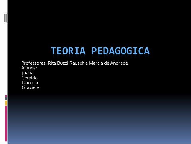 TEORIA PEDAGOGICA Professoras: Rita Buzzi Rausch e Marcia de Andrade Alunos: joana Geraldo Daniela Graciele