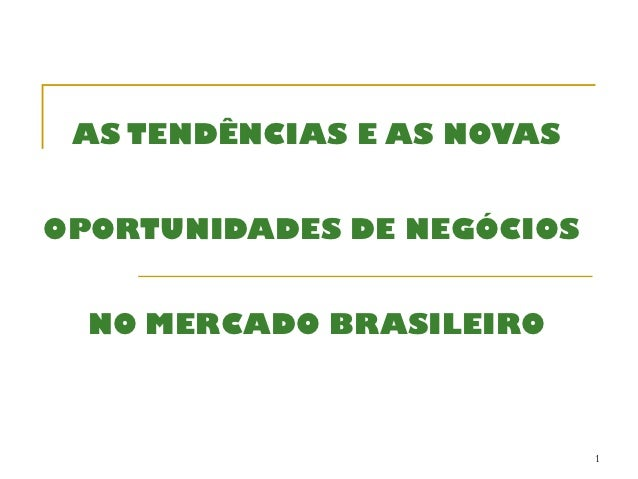 AS TENDÊNCIAS E AS NOVASOPORTUNIDADES DE NEGÓCIOS  NO MERCADO BRASILEIRO                            1