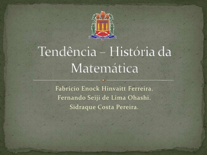 Tendência – História da Matemática<br />FabrícioEnockHinvaitt Ferreira.<br />Fernando Seiji de Lima Ohashi.<br />Sidraque ...