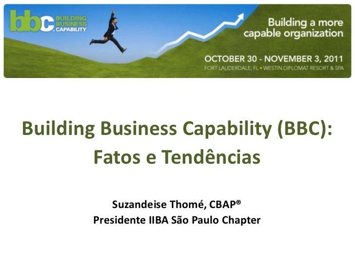 Building Business Capability (BBC):        Fatos e Tendências            Suzandeise Thomé, CBAP®        Presidente IIBA Sã...