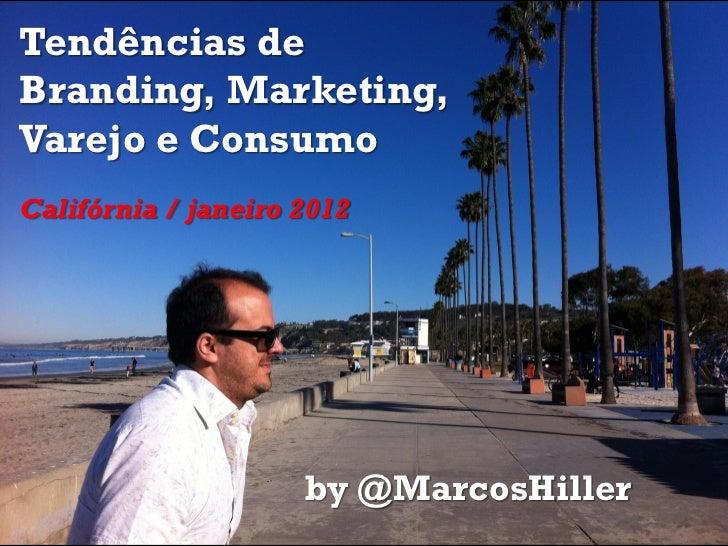 Tendências deBranding, Marketing,Varejo e ConsumoCalifórnia / janeiro 2012                     by @MarcosHiller