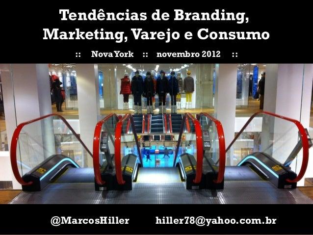 Tendências de Branding,    Marketing, Varejo e Consumo       ::   Nova York   :: novembro 2012   ::    @MarcosHiller      ...
