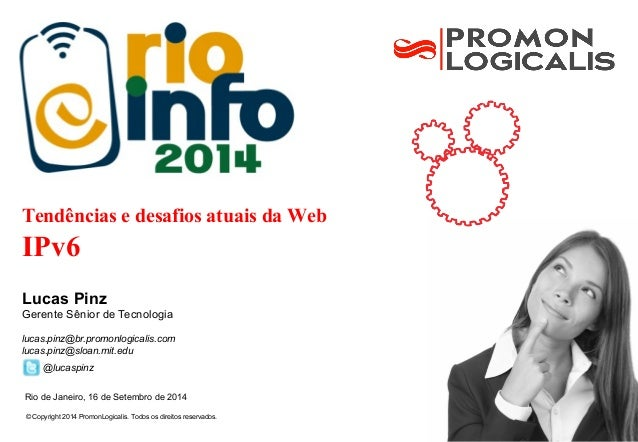Tendências e desafios atuais da Web  IPv6  Lucas Pinz  Gerente Sênior de Tecnologia  lucas.pinz@br.promonlogicalis.com  lu...