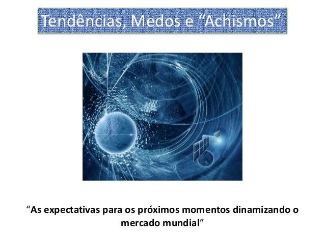 "Tendências, Medos e ""Achismos""""As expectativas para os próximos momentos dinamizando o                     mercado mundial"""