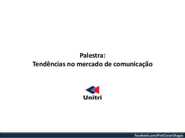 Palestra:Tendências no mercado de comunicação                              Facebook.com/Prof.CesarChagas