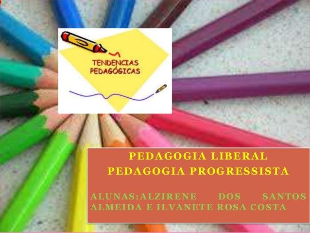 PEDAGOGIA LIBERAL PEDAGOGIA PROGRESSISTA ALUNAS:ALZIRENE DOS SANTOS ALMEIDA E ILVANETE ROSA COSTA .