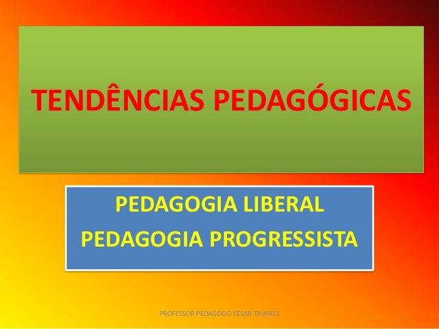 TENDÊNCIAS PEDAGÓGICAS     PEDAGOGIA LIBERAL  PEDAGOGIA PROGRESSISTA        PROFESSOR PEDAGOGO CÉSAR TAVARES