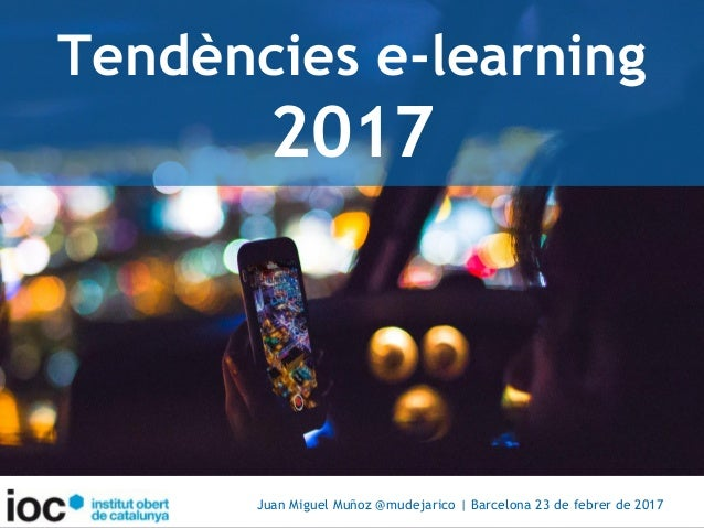 Tendències e-learning 2017 Juan Miguel Muñoz @mudejarico | Barcelona 23 de febrer de 2017