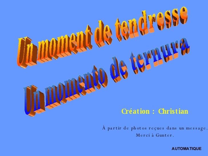 Un moment de tendresse Un momento de ternura Création : Christian À partir de photos reçues dans un message. Merci à Gunte...