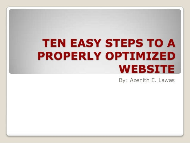 TEN EASY STEPS TO A PROPERLY OPTIMIZED WEBSITE By: Azenith E. Lawas