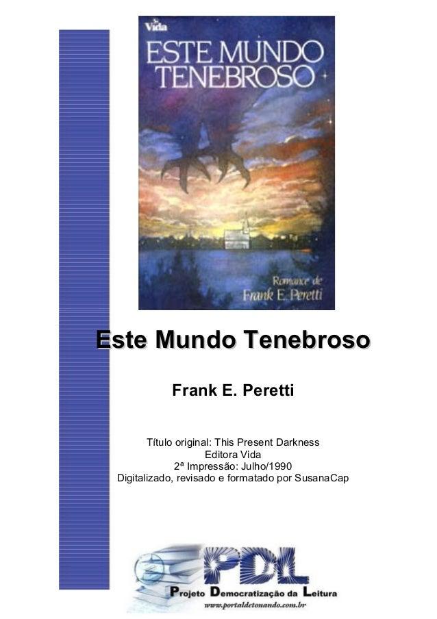 Este Mundo TenebrosoEste Mundo Tenebroso Frank E. Peretti Título original: This Present Darkness Editora Vida 2ª Impressão...