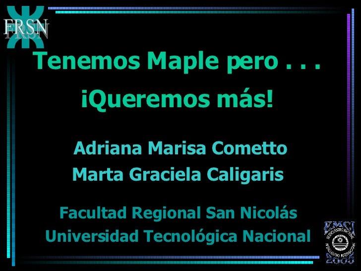 Tenemos Maple pero . . .  ¡Queremos más!   Facultad Regional San Nicolás  Universidad Tecnológica Nacional   Adriana Maris...