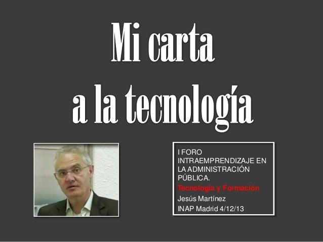 I FORO INTRAEMPRENDIZAJE EN LA ADMINISTRACIÓN PÚBLICA. Tecnología y Formación Jesús Martínez INAP Madrid 4/12/13