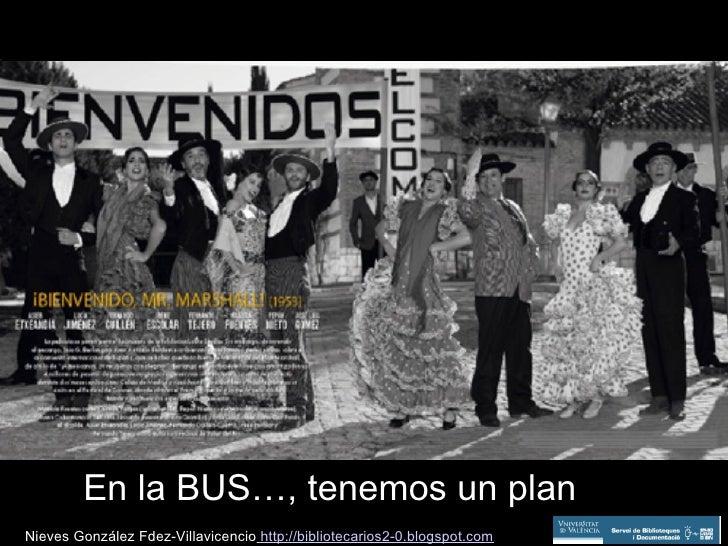 En la BUS…, tenemos un plan Nieves González Fdez-Villavicencio  http://bibliotecarios2-0.blogspot.com