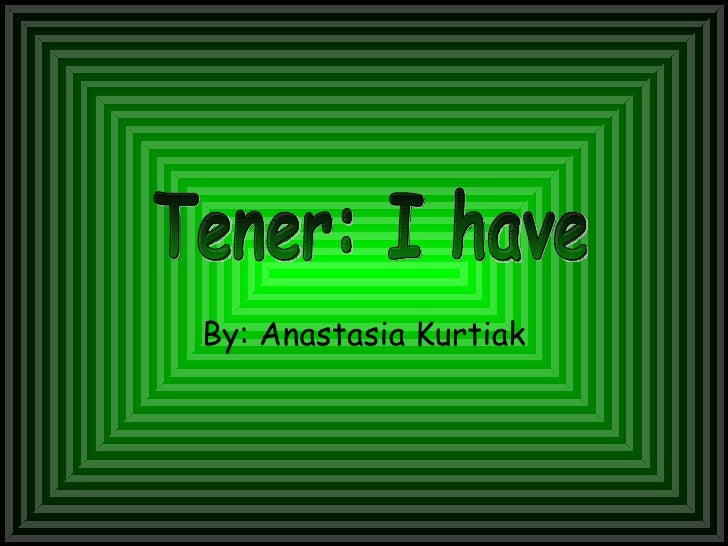 By: Anastasia Kurtiak Tener: I have