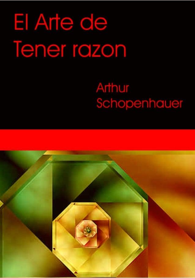 El Arte de tener razón. Arthur Schopenhauer  DIALÉCTICA ERÍSTICA O EL ARTE DE TENER RAZÓN Expuesta en 38 estratagemas Arth...
