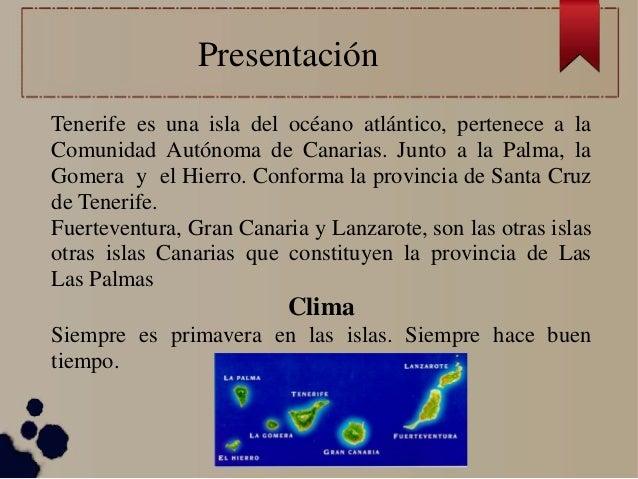 Presentación Tenerife es una isla del océano atlántico, pertenece a la Comunidad Autónoma de Canarias. Junto a la Palma, l...