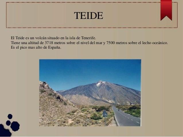 TEIDE El Teide es un volcán situado en la isla de Tenerife. Tiene una altitud de 3718 metros sobre el nivel del mar y 7500...