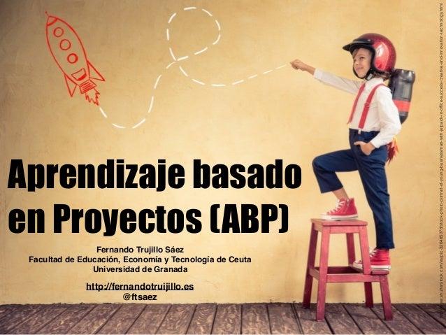 Aprendizaje basado en Proyectos (ABP) Fernando Trujillo Sáez Facultad de Educación, Economía y Tecnología de Ceuta Univers...