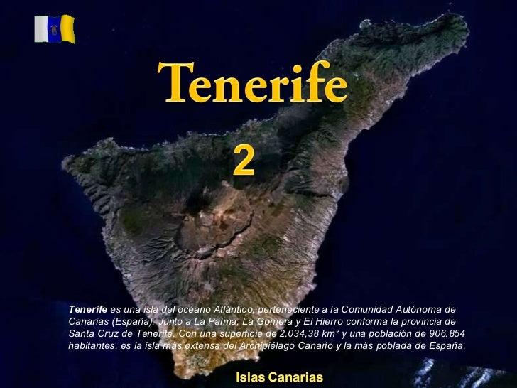 Tenerife  es una isla del océano Atlántico, perteneciente a la Comunidad Autónoma de Canarias (España). Junto a La Palma, ...
