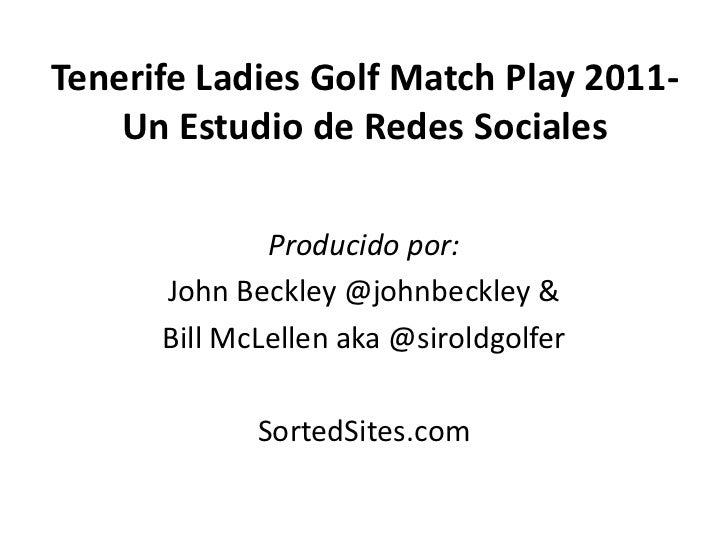 Tenerife Ladies Golf Match Play 2011-    Un Estudio de Redes Sociales              Producido por:      John Beckley @johnb...