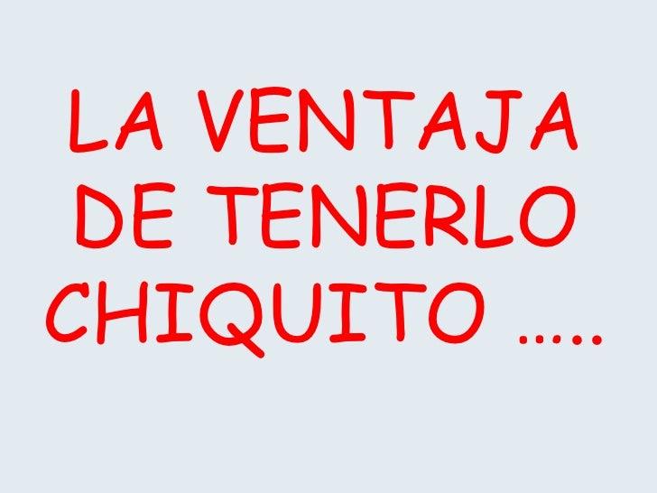 LA VENTAJA DE TENERLOCHIQUITO …..