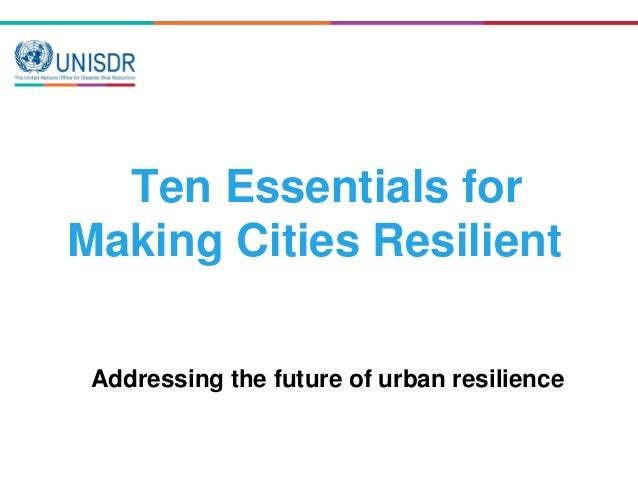 Ten Essentials for Making Cities Resilient Addressing the future of urban resilience