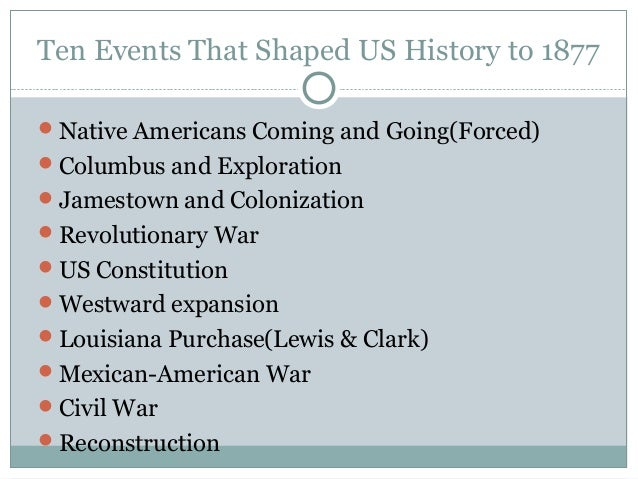 Ten Events That Shaped US History to 1877 Native Americans Coming and Going(Forced) Columbus and Exploration Jamestown ...