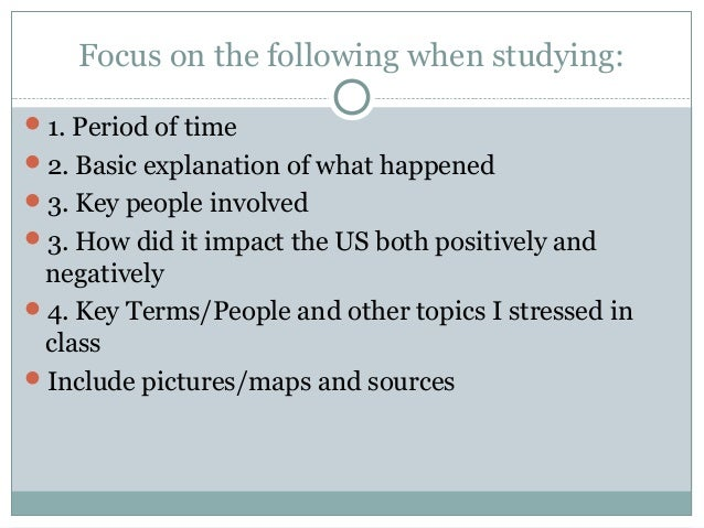 Focus on the following when studying: 1. Period of time 2. Basic explanation of what happened 3. Key people involved 3...