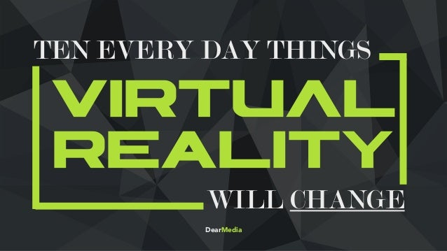 VIRTUAL RealityWILL CHANGE TEN EVERY DAY THINGS DearMedia