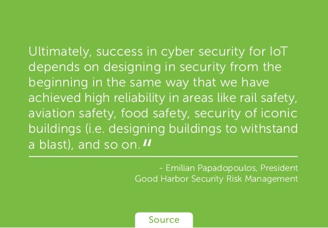 Ultimately, success in cyber security for IoT depends on designing in security from the beginning in the same way that we ...