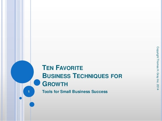 TEN FAVORITE BUSINESS TECHNIQUES FOR GROWTH Tools for Small Business Success CopyrightThomasH.GrayInc.2014 1