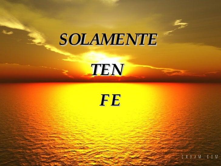 SOLAMENTE  TEN  FE