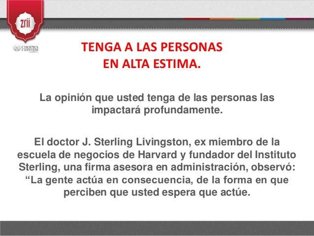 TENGA A LAS PERSONAS EN ALTA ESTIMA. La opinión que usted tenga de las personas las impactará profundamente. El doctor J. ...