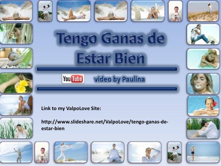 Tengo Ganas de Estar Bien<br />video by Paulina<br />Link tomyValpoLoveSite:<br />http://www.slideshare.net/ValpoLove/teng...