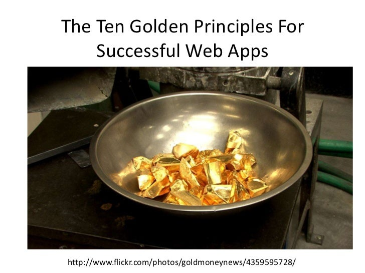 The Ten Golden Principles For Successful Web Apps<br />http://www.flickr.com/photos/goldmoneynews/4359595728/<br />