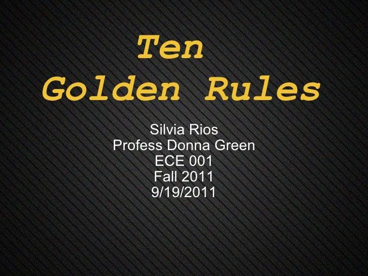 Ten  Golden Rules Silvia Rios Profess Donna Green ECE 001 Fall 2011 9/19/2011